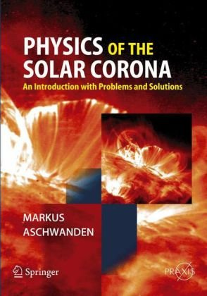 Physics of the Solar Corona, An Introduction with Problems and Solutions Author(s): Markus Aschwanden